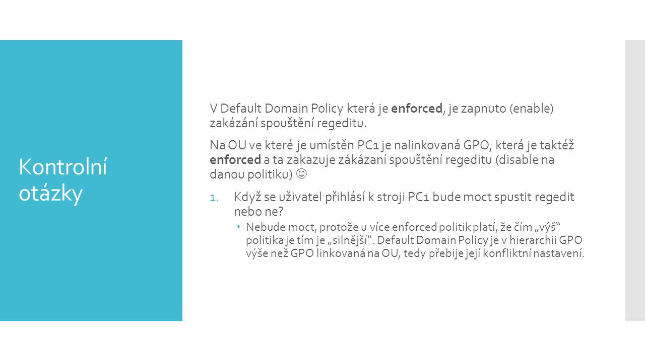 Kontrolní otázky V Default Domain Policy která je enforced, je zapnuto (enable) zakázání spouštění regeditu. Na OU ve které je umístěn PC1 je nalinkov