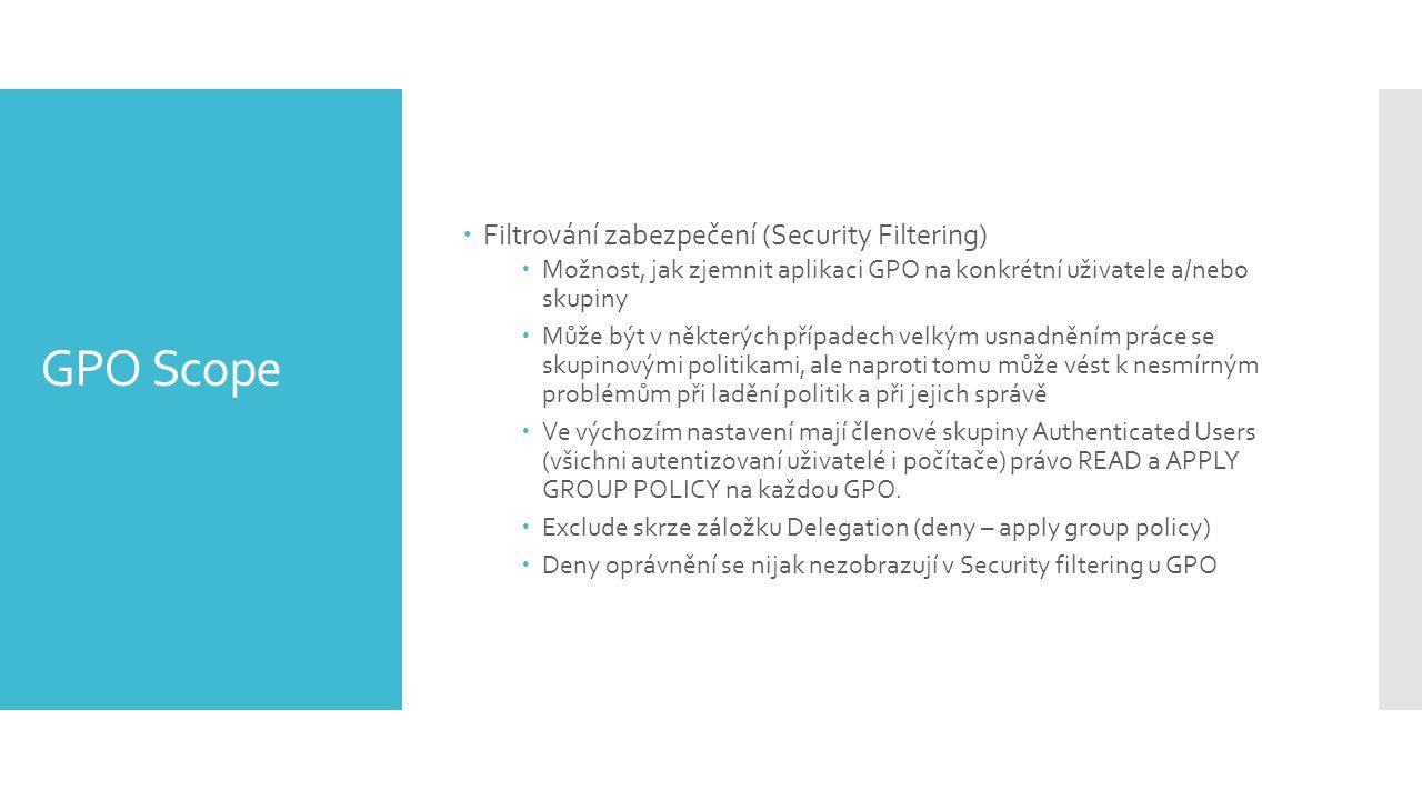 GPO Scope  Filtrování zabezpečení (Security Filtering)  Možnost, jak zjemnit aplikaci GPO na konkrétní uživatele a/nebo skupiny  Může být v některých případech velkým usnadněním práce se skupinovými politikami, ale naproti tomu může vést k nesmírným problémům při ladění politik a při jejich správě  Ve výchozím nastavení mají členové skupiny Authenticated Users (všichni autentizovaní uživatelé i počítače) právo READ a APPLY GROUP POLICY na každou GPO.