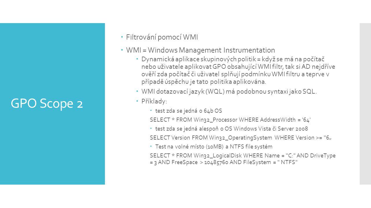 GPO Scope 2  Filtrování pomocí WMI  WMI = Windows Management Instrumentation  Dynamická aplikace skupinových politik = když se má na počítač nebo uživatele aplikovat GPO obsahující WMI filtr, tak si AD nejdříve ověří zda počítač či uživatel splňují podmínku WMI filtru a teprve v případě úspěchu je tato politika aplikována.
