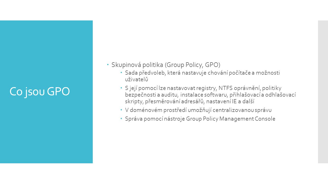 Co jsou GPO  Skupinová politika (Group Policy, GPO)  Sada předvoleb, která nastavuje chování počítače a možnosti uživatelů  S její pomocí lze nastavovat registry, NTFS oprávnění, politiky bezpečnosti a auditu, instalace softwaru, přihlašovací a odhlašovací skripty, přesměrování adresářů, nastavení IE a další  V doménovém prostředí umožňují centralizovanou správu  Správa pomocí nástroje Group Policy Management Console