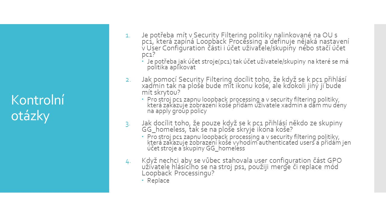 Kontrolní otázky 1.Je potřeba mít v Security Filtering politiky nalinkované na OU s pc1, která zapíná Loopback Processing a definuje nějaká nastavení
