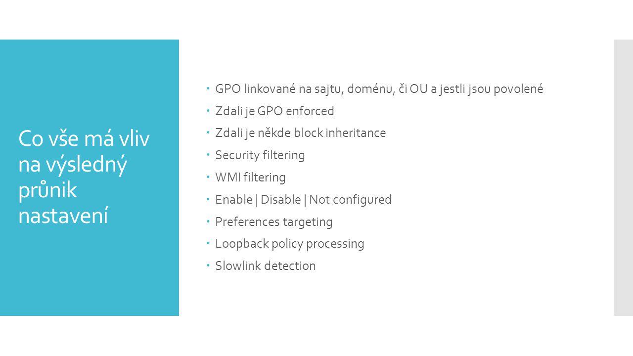 Co vše má vliv na výsledný průnik nastavení  GPO linkované na sajtu, doménu, či OU a jestli jsou povolené  Zdali je GPO enforced  Zdali je někde block inheritance  Security filtering  WMI filtering  Enable | Disable | Not configured  Preferences targeting  Loopback policy processing  Slowlink detection