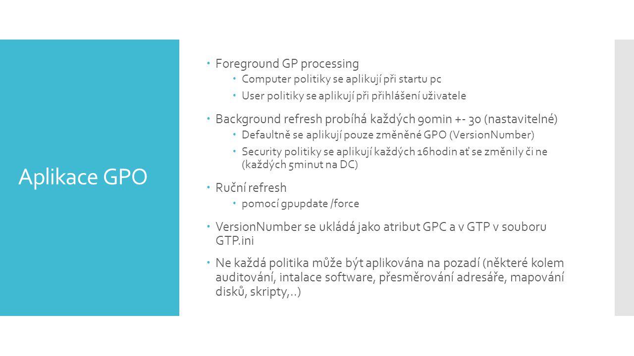 Aplikace GPO  Foreground GP processing  Computer politiky se aplikují při startu pc  User politiky se aplikují při přihlášení uživatele  Background refresh probíhá každých 90min +- 30 (nastavitelné)  Defaultně se aplikují pouze změněné GPO (VersionNumber)  Security politiky se aplikují každých 16hodin ať se změnily či ne (každých 5minut na DC)  Ruční refresh  pomocí gpupdate /force  VersionNumber se ukládá jako atribut GPC a v GTP v souboru GTP.ini  Ne každá politika může být aplikována na pozadí (některé kolem auditování, intalace software, přesměrování adresáře, mapování disků, skripty,..)