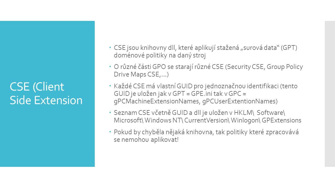 """CSE (Client Side Extension  CSE jsou knihovny dll, které aplikují stažená """"surová data (GPT) doménové politiky na daný stroj  O různé části GPO se starají různé CSE (Security CSE, Group Policy Drive Maps CSE,…)  Každé CSE má vlastní GUID pro jednoznačnou identifikaci (tento GUID je uložen jak v GPT = GPE.ini tak v GPC = gPCMachineExtensionNames, gPCUserExtentionNames)  Seznam CSE včetně GUID a dll je uložen v HKLM\ Software\ Microsoft\ Windows NT\ CurrentVersion\ Winlogon\ GPExtensions  Pokud by chyběla nějaká knihovna, tak politiky které zpracovává se nemohou aplikovat!"""