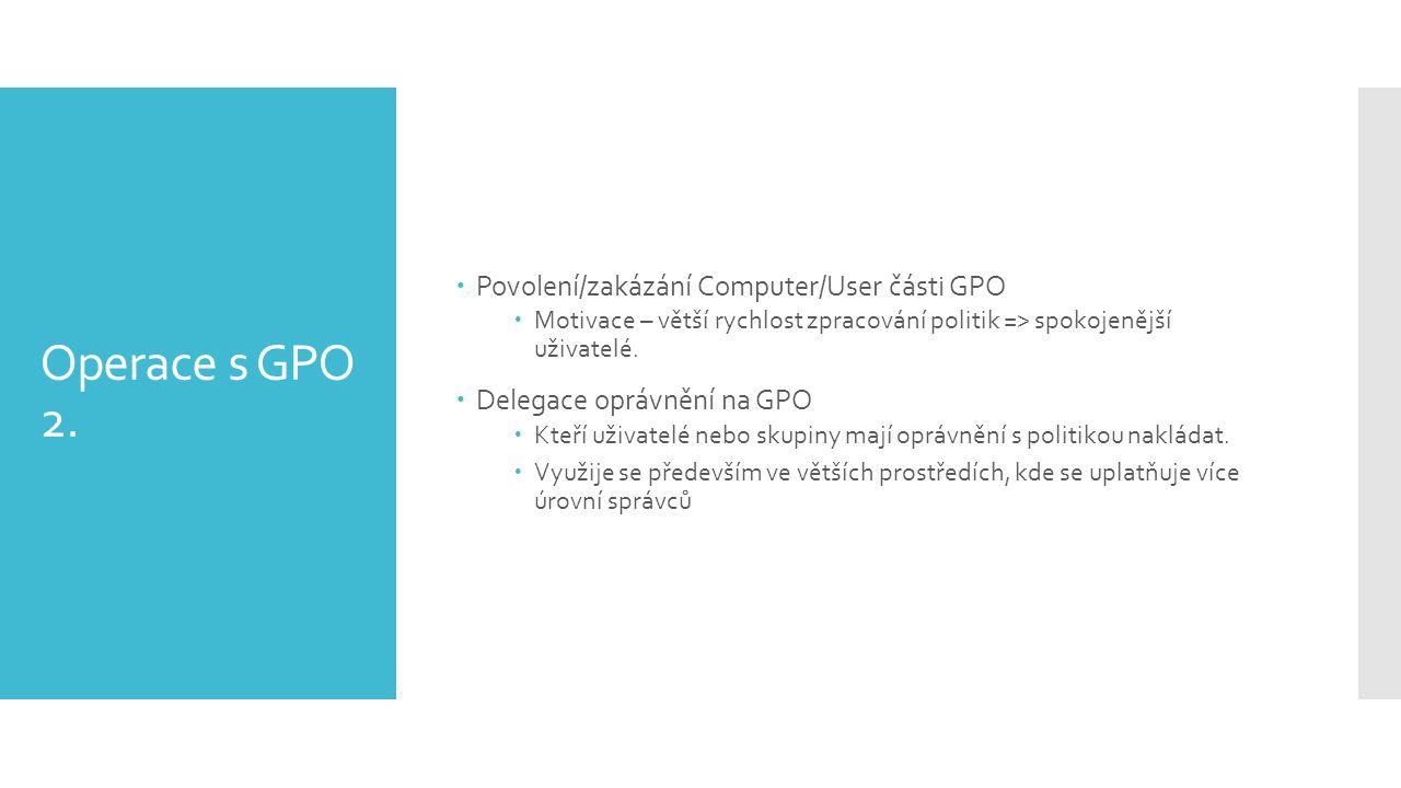 Operace s GPO 2.  Povolení/zakázání Computer/User části GPO  Motivace – větší rychlost zpracování politik => spokojenější uživatelé.  Delegace oprá