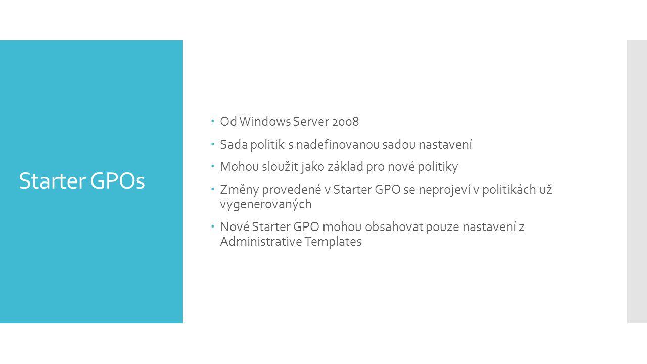 Starter GPOs  Od Windows Server 2008  Sada politik s nadefinovanou sadou nastavení  Mohou sloužit jako základ pro nové politiky  Změny provedené v Starter GPO se neprojeví v politikách už vygenerovaných  Nové Starter GPO mohou obsahovat pouze nastavení z Administrative Templates