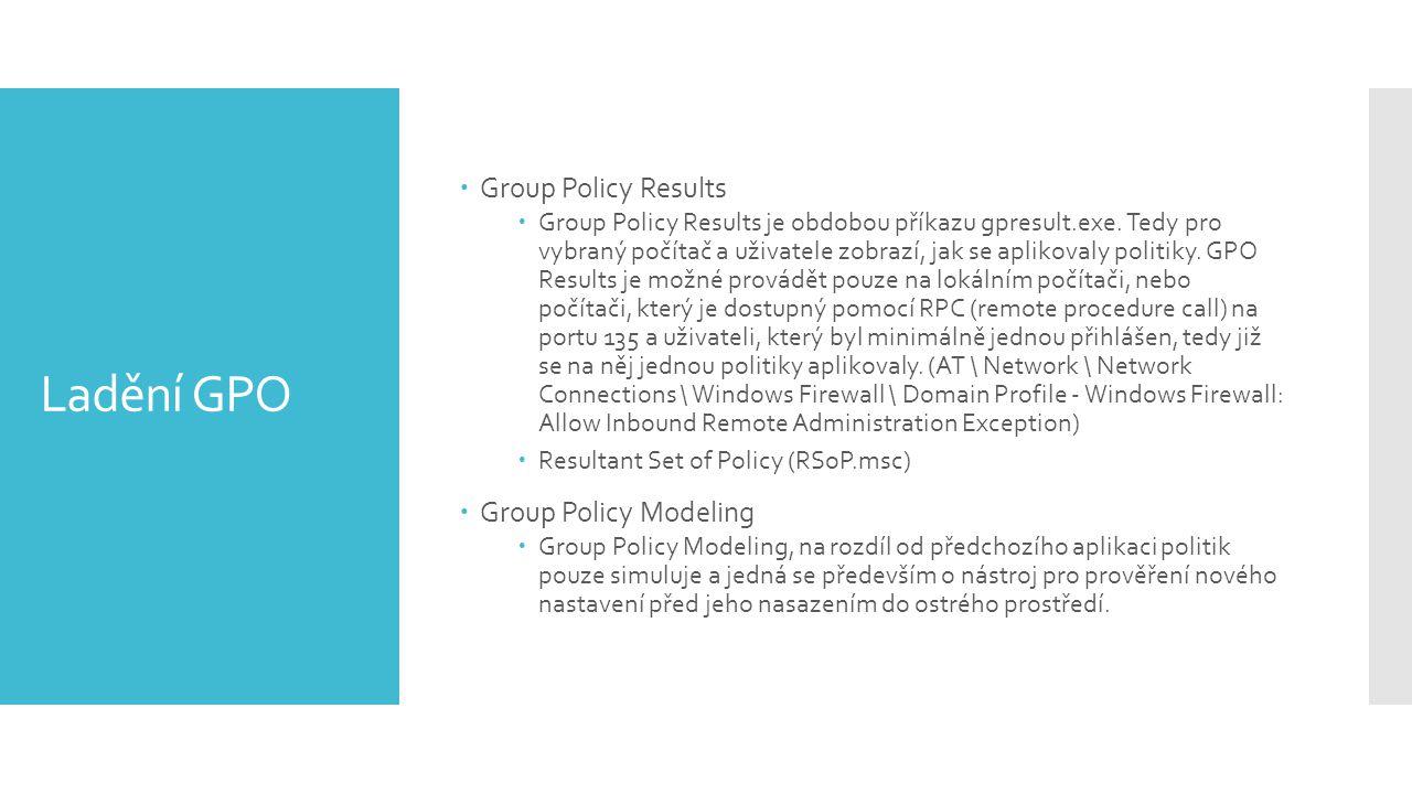 Ladění GPO  Group Policy Results  Group Policy Results je obdobou příkazu gpresult.exe. Tedy pro vybraný počítač a uživatele zobrazí, jak se aplikov