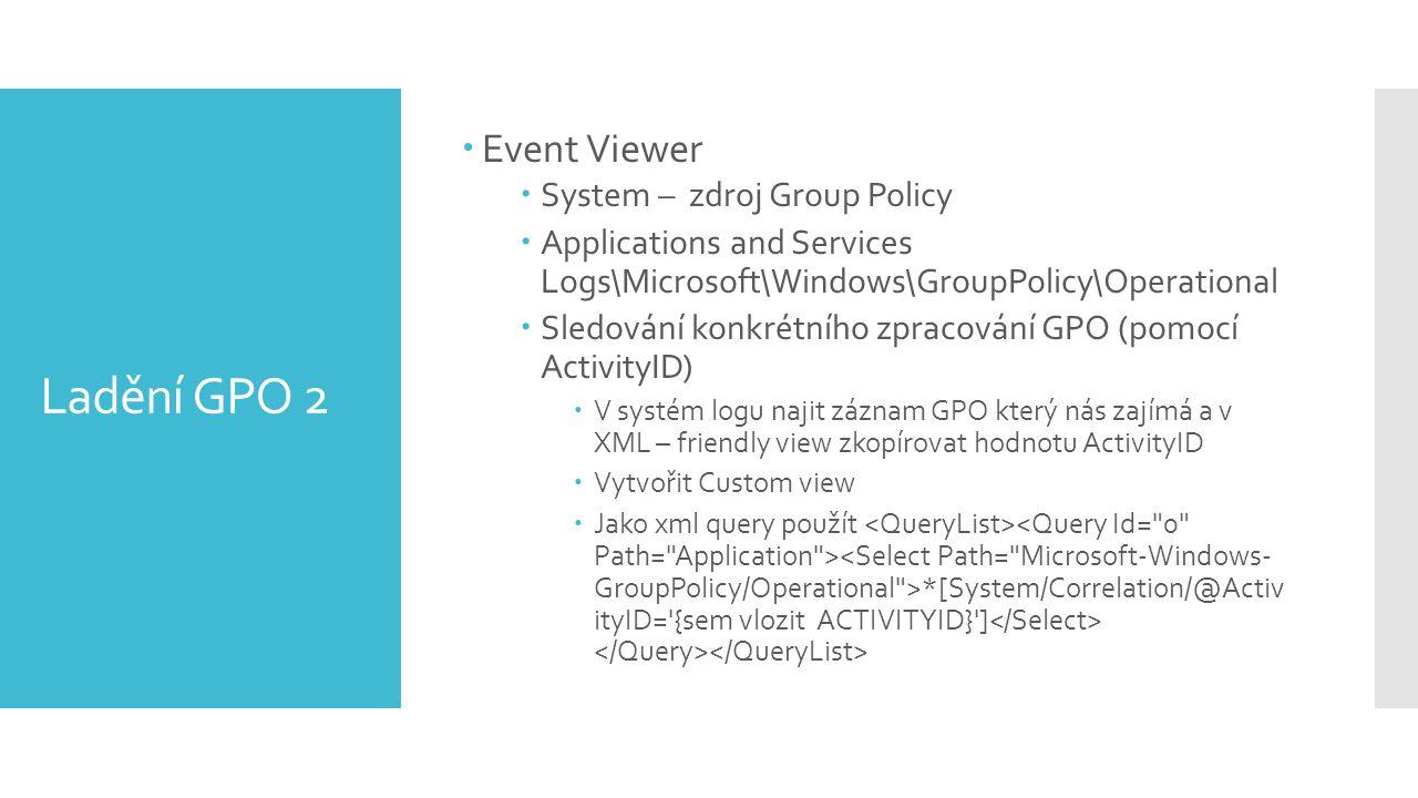 Ladění GPO 2  Event Viewer  System – zdroj Group Policy  Applications and Services Logs\Microsoft\Windows\GroupPolicy\Operational  Sledování konkrétního zpracování GPO (pomocí ActivityID)  V systém logu najit záznam GPO který nás zajímá a v XML – friendly view zkopírovat hodnotu ActivityID  Vytvořit Custom view  Jako xml query použít *[System/Correlation/@Activ ityID= {sem vlozit ACTIVITYID} ]