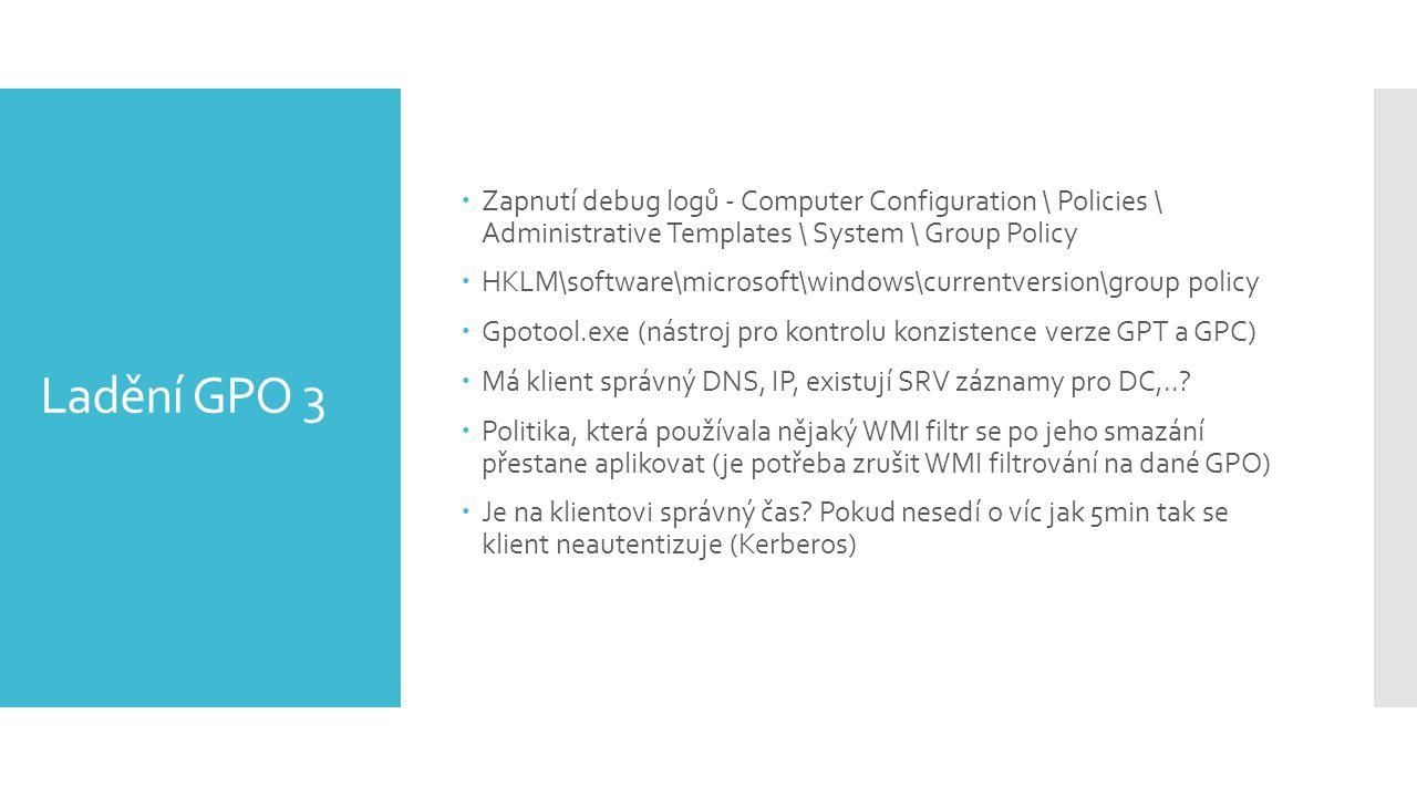 Ladění GPO 3  Zapnutí debug logů - Computer Configuration \ Policies \ Administrative Templates \ System \ Group Policy  HKLM\software\microsoft\windows\currentversion\group policy  Gpotool.exe (nástroj pro kontrolu konzistence verze GPT a GPC)  Má klient správný DNS, IP, existují SRV záznamy pro DC,...