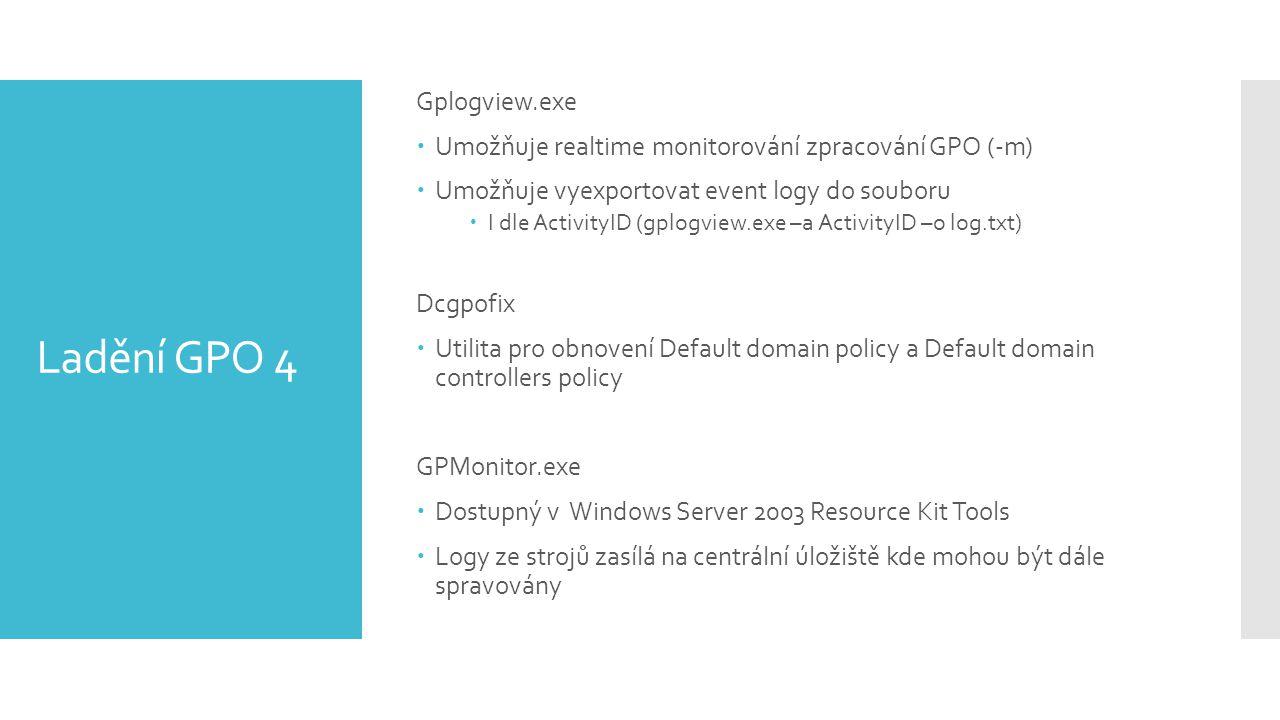 Ladění GPO 4 Gplogview.exe  Umožňuje realtime monitorování zpracování GPO (-m)  Umožňuje vyexportovat event logy do souboru  I dle ActivityID (gplogview.exe –a ActivityID –o log.txt) Dcgpofix  Utilita pro obnovení Default domain policy a Default domain controllers policy GPMonitor.exe  Dostupný v Windows Server 2003 Resource Kit Tools  Logy ze strojů zasílá na centrální úložiště kde mohou být dále spravovány