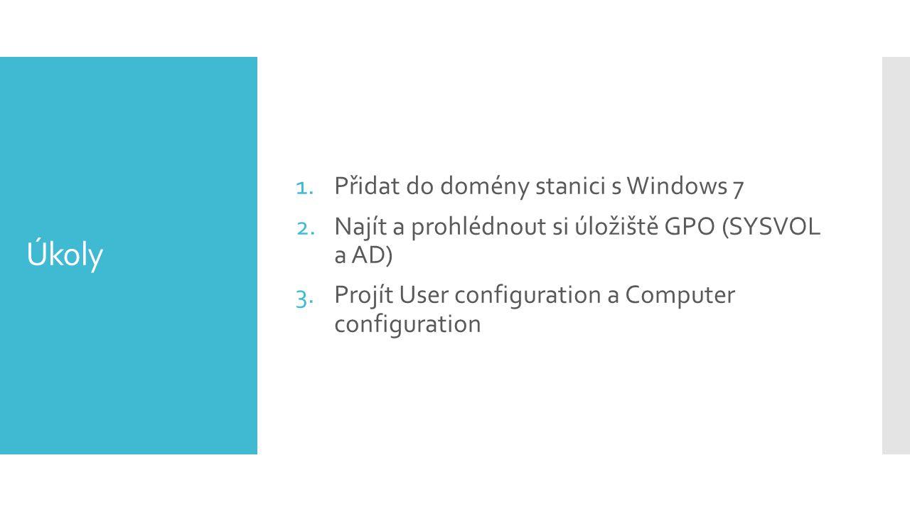 Úkoly 1.Přidat do domény stanici s Windows 7 2.Najít a prohlédnout si úložiště GPO (SYSVOL a AD) 3.Projít User configuration a Computer configuration