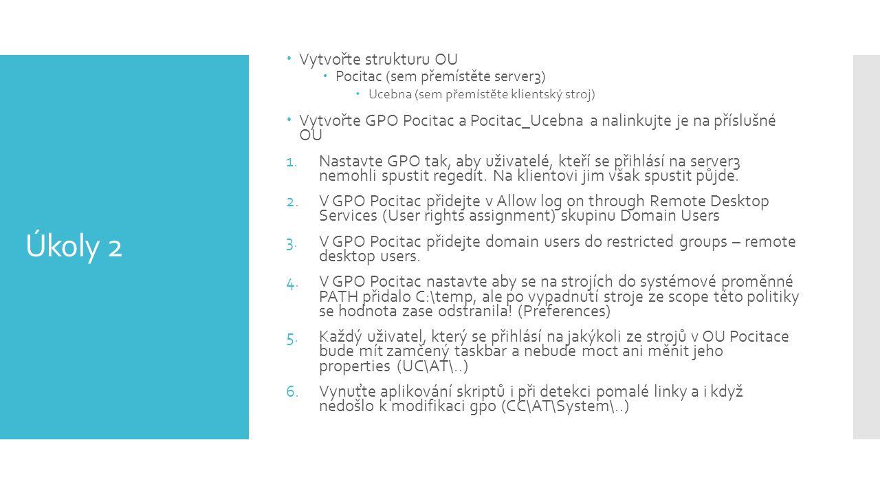 Úkoly 2  Vytvořte strukturu OU  Pocitac (sem přemístěte server3)  Ucebna (sem přemístěte klientský stroj)  Vytvořte GPO Pocitac a Pocitac_Ucebna a nalinkujte je na příslušné OU 1.Nastavte GPO tak, aby uživatelé, kteří se přihlásí na server3 nemohli spustit regedit.