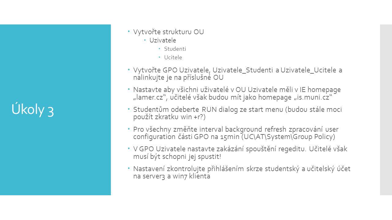 Úkoly 3  Vytvořte strukturu OU  Uzivatele  Studenti  Ucitele  Vytvořte GPO Uzivatele, Uzivatele_Studenti a Uzivatele_Ucitele a nalinkujte je na p