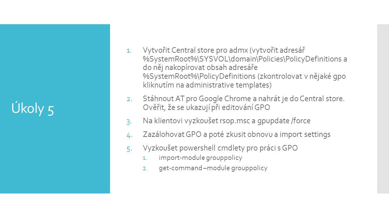 Úkoly 5 1.Vytvořit Central store pro admx (vytvořit adresář %SystemRoot%\SYSVOL\domain\Policies\PolicyDefinitions a do něj nakopírovat obsah adresáře %SystemRoot%\PolicyDefinitions (zkontrolovat v nějaké gpo kliknutím na administrative templates) 2.Stáhnout AT pro Google Chrome a nahrát je do Central store.
