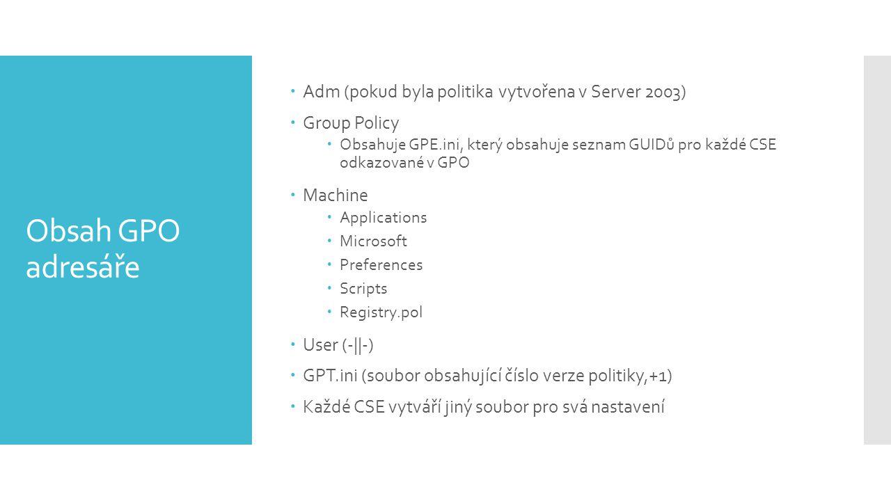 Obsah GPO adresáře  Adm (pokud byla politika vytvořena v Server 2003)  Group Policy  Obsahuje GPE.ini, který obsahuje seznam GUIDů pro každé CSE odkazované v GPO  Machine  Applications  Microsoft  Preferences  Scripts  Registry.pol  User (-||-)  GPT.ini (soubor obsahující číslo verze politiky,+1)  Každé CSE vytváří jiný soubor pro svá nastavení