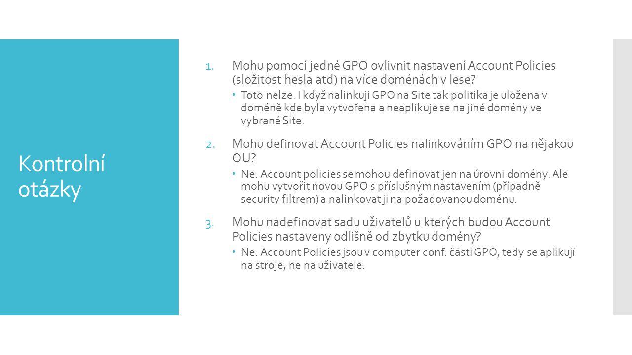 Kontrolní otázky 1.Mohu pomocí jedné GPO ovlivnit nastavení Account Policies (složitost hesla atd) na více doménách v lese?  Toto nelze. I když nalin