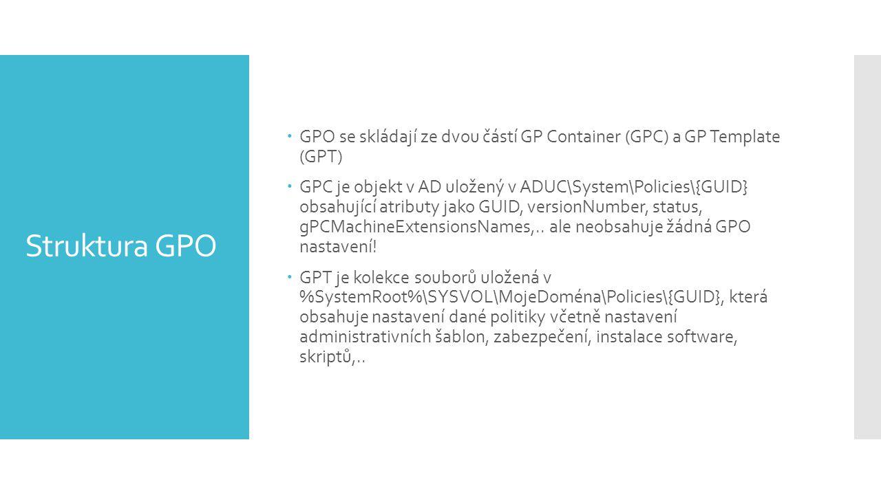 Struktura GPO  GPO se skládají ze dvou částí GP Container (GPC) a GP Template (GPT)  GPC je objekt v AD uložený v ADUC\System\Policies\{GUID} obsahující atributy jako GUID, versionNumber, status, gPCMachineExtensionsNames,..