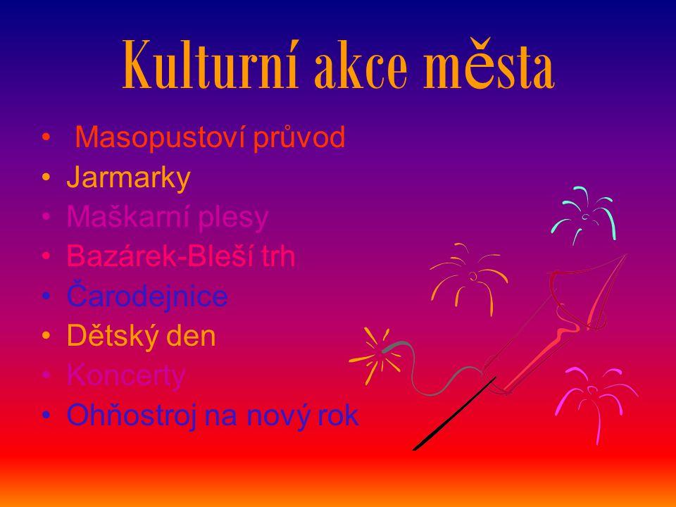 Kulturní akce m ě sta Masopustoví průvod Jarmarky Maškarní plesy Bazárek-Bleší trh Čarodejnice Dětský den Koncerty Ohňostroj na nový rok