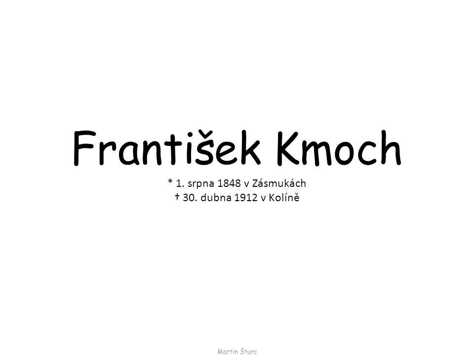 František Kmoch Martin Šturc * 1. srpna 1848 v Zásmukách † 30. dubna 1912 v Kolíně