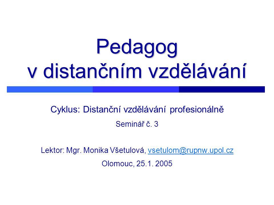 Pedagog v distančním vzdělávání Cyklus: Distanční vzdělávání profesionálně Seminář č. 3 Lektor: Mgr. Monika Všetulová, vsetulom@rupnw.upol.cz Olomouc,