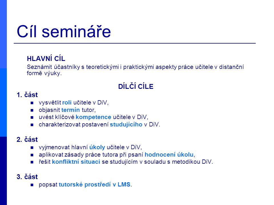 Cíl semináře HLAVNÍ CÍL Seznámit účastníky s teoretickými i praktickými aspekty práce učitele v distanční formě výuky. DÍLČÍ CÍLE 1. část vysvětlit ro