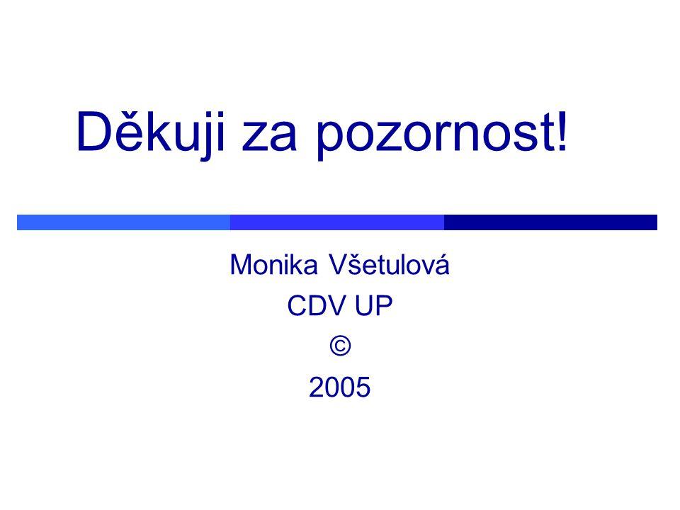 Děkuji za pozornost! Monika Všetulová CDV UP © 2005