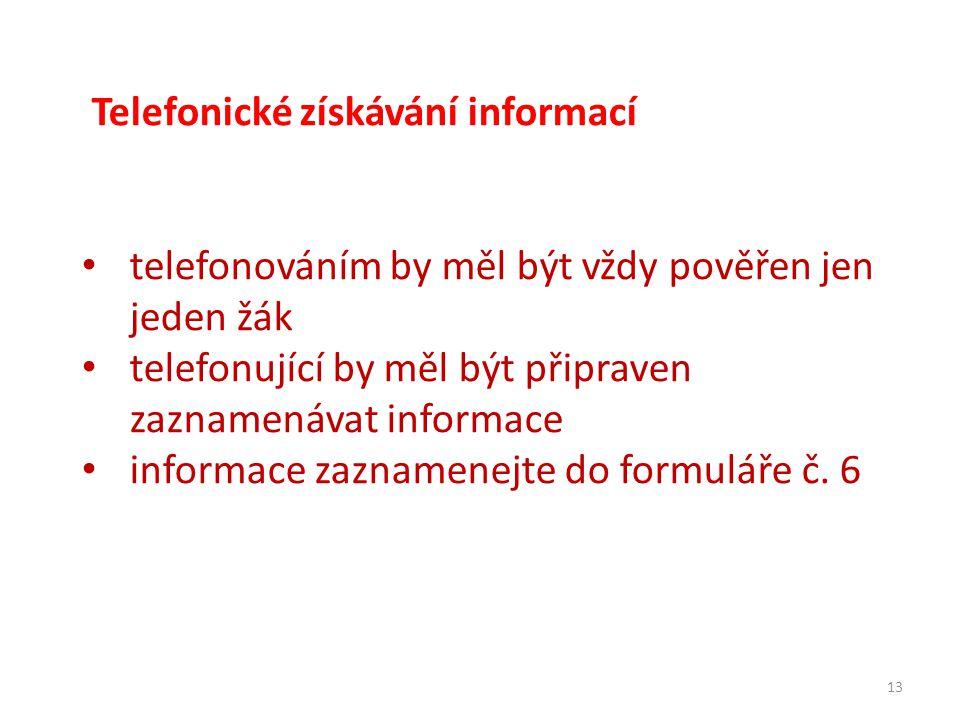 13 Telefonické získávání informací telefonováním by měl být vždy pověřen jen jeden žák telefonující by měl být připraven zaznamenávat informace informace zaznamenejte do formuláře č.
