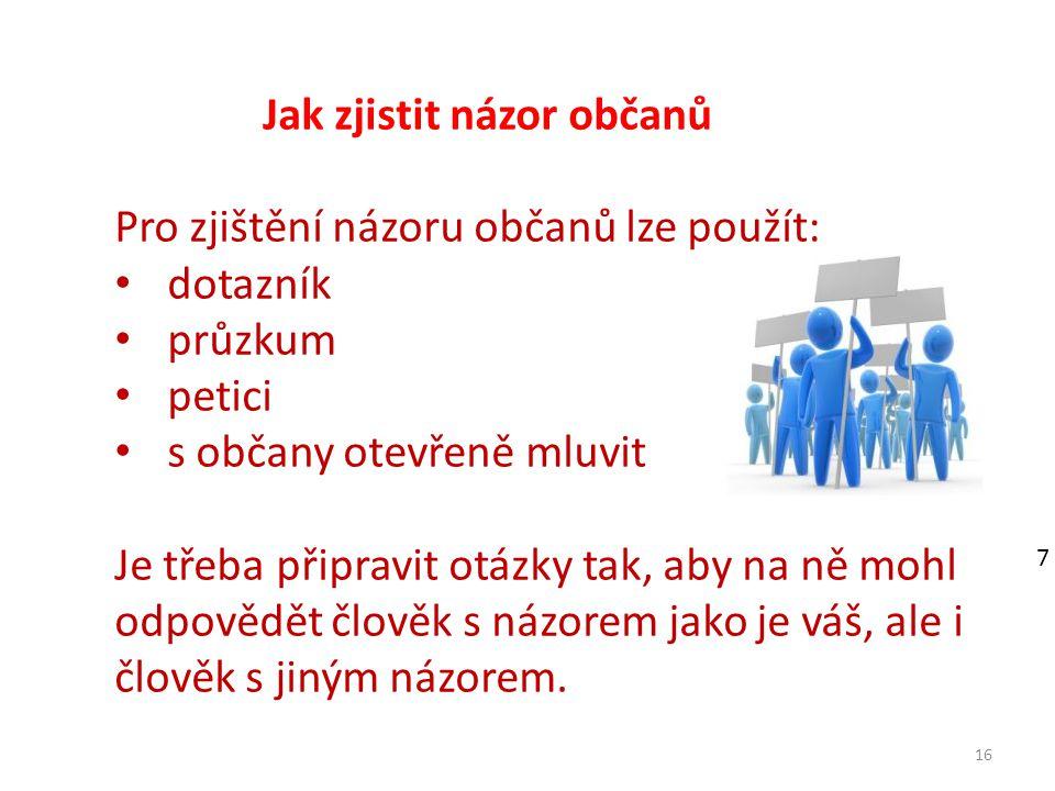 16 Jak zjistit názor občanů Pro zjištění názoru občanů lze použít: dotazník průzkum petici s občany otevřeně mluvit Je třeba připravit otázky tak, aby na ně mohl odpovědět člověk s názorem jako je váš, ale i člověk s jiným názorem.