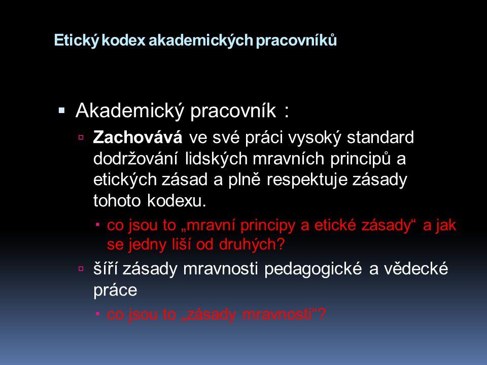 Etický kodex akademických pracovníků  Akademický pracovník :  Zachovává ve své práci vysoký standard dodržování lidských mravních principů a etickýc