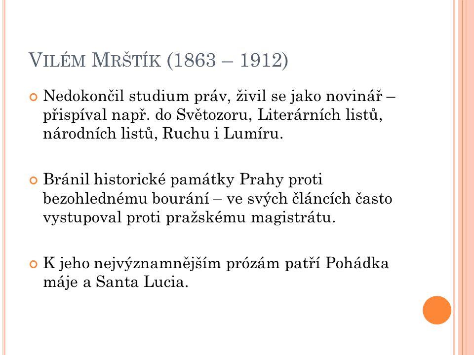 V ILÉM M RŠTÍK (1863 – 1912) Nedokončil studium práv, živil se jako novinář – přispíval např.