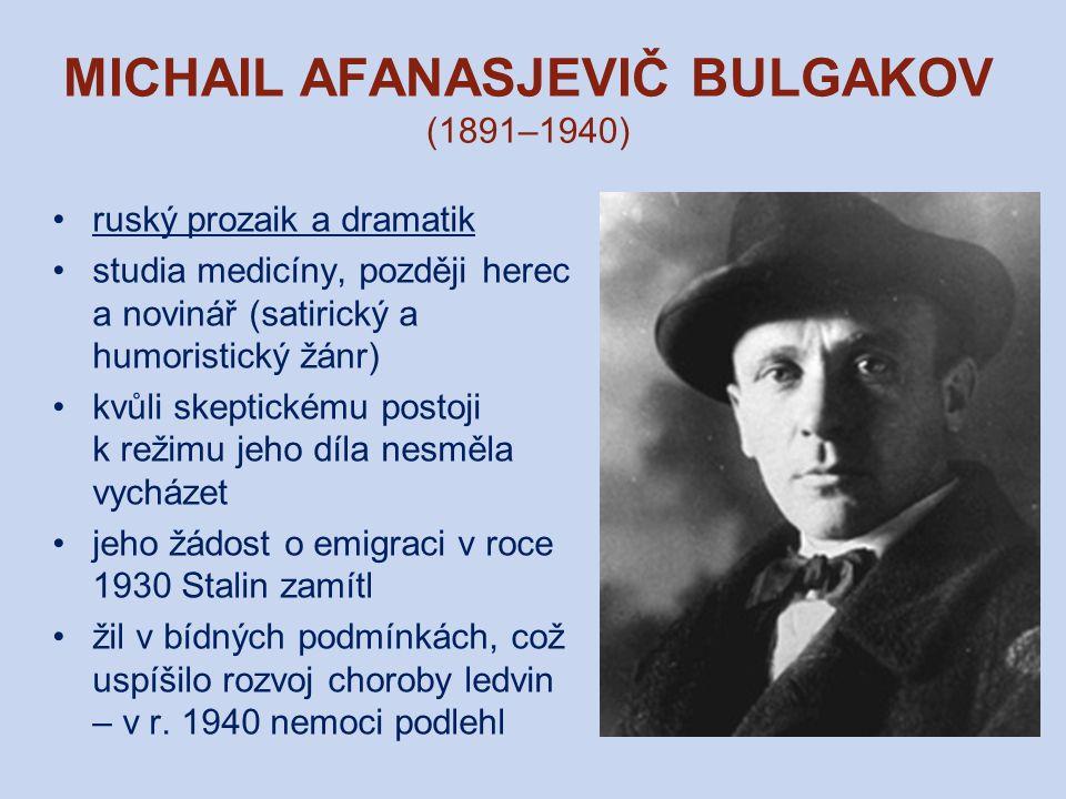 MICHAIL AFANASJEVIČ BULGAKOV (1891–1940) ruský prozaik a dramatik studia medicíny, později herec a novinář (satirický a humoristický žánr) kvůli skeptickému postoji k režimu jeho díla nesměla vycházet jeho žádost o emigraci v roce 1930 Stalin zamítl žil v bídných podmínkách, což uspíšilo rozvoj choroby ledvin – v r.