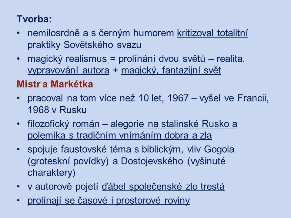 Tvorba: nemilosrdně a s černým humorem kritizoval totalitní praktiky Sovětského svazu magický realismus = prolínání dvou světů – realita, vypravování autora + magický, fantazijní svět Mistr a Markétka pracoval na tom více než 10 let, 1967 – vyšel ve Francii, 1968 v Rusku filozofický román – alegorie na stalinské Rusko a polemika s tradičním vnímáním dobra a zla spojuje faustovské téma s biblickým, vliv Gogola (groteskní povídky) a Dostojevského (vyšinuté charaktery) v autorově pojetí ďábel společenské zlo trestá prolínají se časové i prostorové roviny