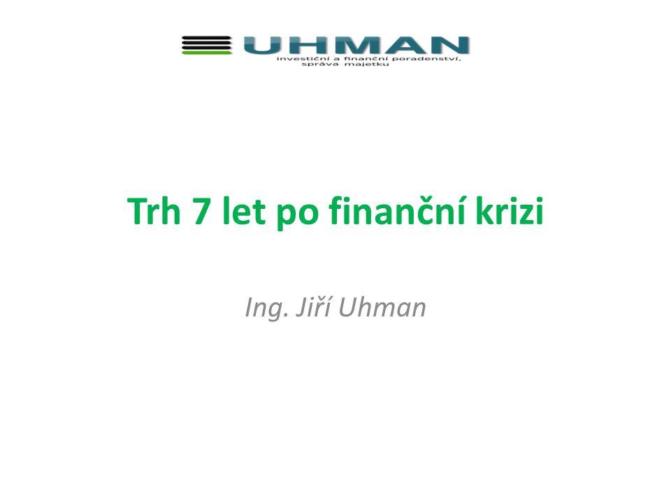 Trh 7 let po finanční krizi Ing. Jiří Uhman