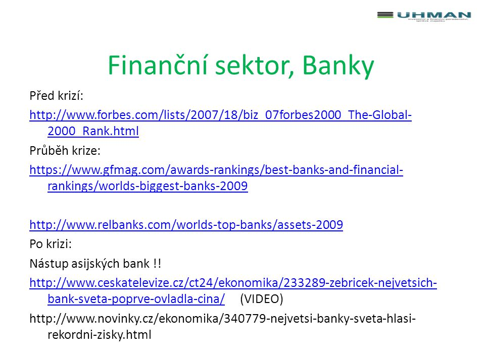 Finanční sektor, Banky Před krizí: http://www.forbes.com/lists/2007/18/biz_07forbes2000_The-Global- 2000_Rank.html Průběh krize: https://www.gfmag.com/awards-rankings/best-banks-and-financial- rankings/worlds-biggest-banks-2009 http://www.relbanks.com/worlds-top-banks/assets-2009 Po krizi: Nástup asijských bank !.