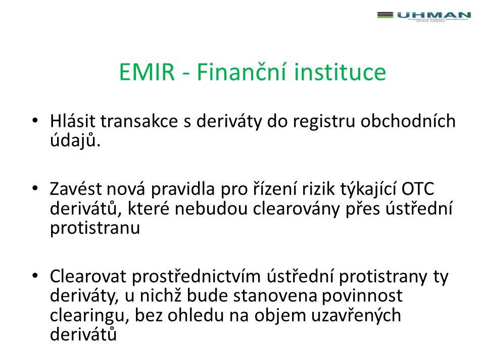 EMIR – nefinanční instituce Hlásit transakce s deriváty do registru obchodních údajů Zavést nová pravidla pro řízení rizik týkající OTC derivátů, které nebudou vypořádávány přes ústřední protistranu Sledovat celkovou hodnotu uzavřených OTC derivátových smluv a v případě překročení stanoveného prahu (1-3 mld.