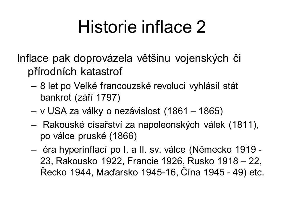 Historie inflace 2 Inflace pak doprovázela většinu vojenských či přírodních katastrof –8 let po Velké francouzské revoluci vyhlásil stát bankrot (září 1797) –v USA za války o nezávislost (1861 – 1865) – Rakouské císařství za napoleonských válek (1811), po válce pruské (1866) – éra hyperinflací po I.