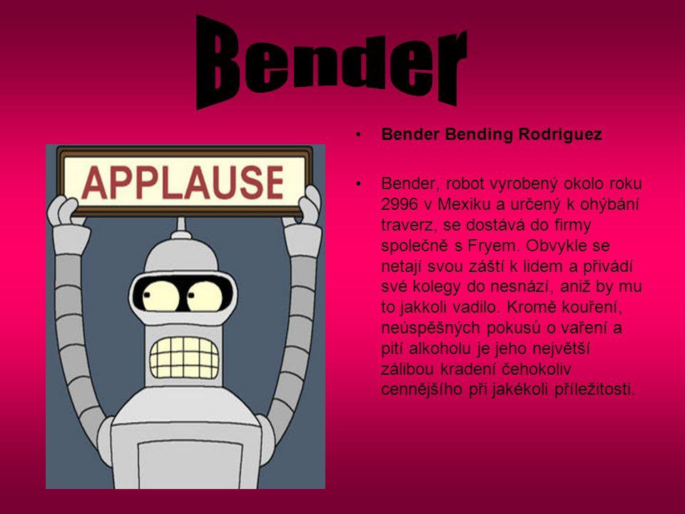 Bender Bending Rodriguez Bender, robot vyrobený okolo roku 2996 v Mexiku a určený k ohýbání traverz, se dostává do firmy společně s Fryem. Obvykle se