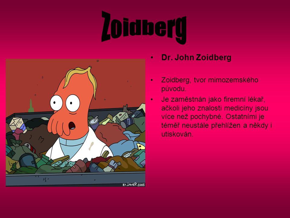 Dr. John Zoidberg Zoidberg, tvor mimozemského původu. Je zaměstnán jako firemní lékař, ačkoli jeho znalosti medicíny jsou více než pochybné. Ostatními