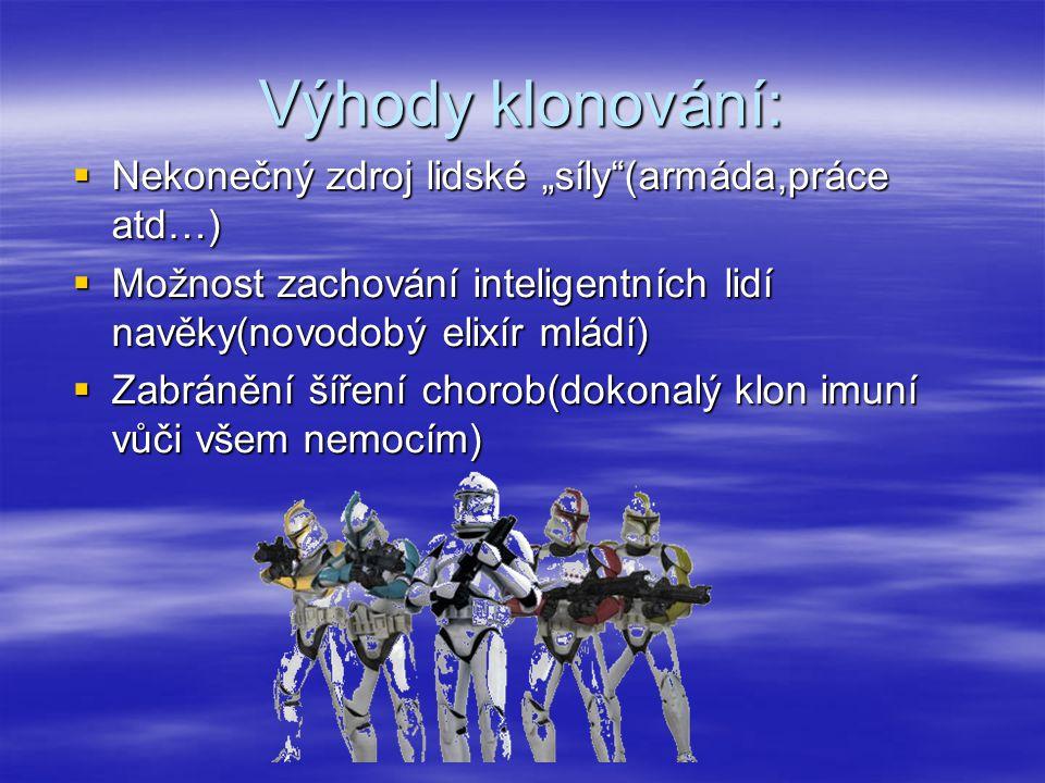 """Výhody klonování:  Nekonečný zdroj lidské """"síly""""(armáda,práce atd…)  Možnost zachování inteligentních lidí navěky(novodobý elixír mládí)  Zabránění"""