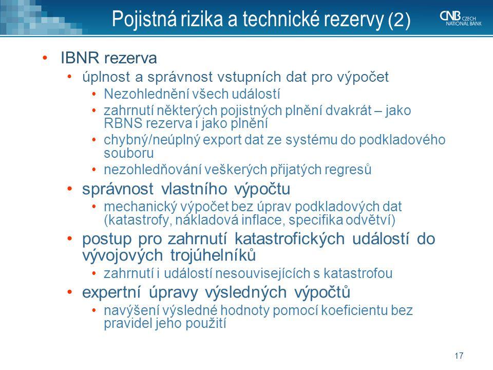 17 Pojistná rizika a technické rezervy (2) IBNR rezerva úplnost a správnost vstupních dat pro výpočet Nezohlednění všech událostí zahrnutí některých pojistných plnění dvakrát – jako RBNS rezerva i jako plnění chybný/neúplný export dat ze systému do podkladového souboru nezohledňování veškerých přijatých regresů správnost vlastního výpočtu mechanický výpočet bez úprav podkladových dat (katastrofy, nákladová inflace, specifika odvětví) postup pro zahrnutí katastrofických událostí do vývojových trojúhelníků zahrnutí i událostí nesouvisejících s katastrofou expertní úpravy výsledných výpočtů navýšení výsledné hodnoty pomocí koeficientu bez pravidel jeho použití