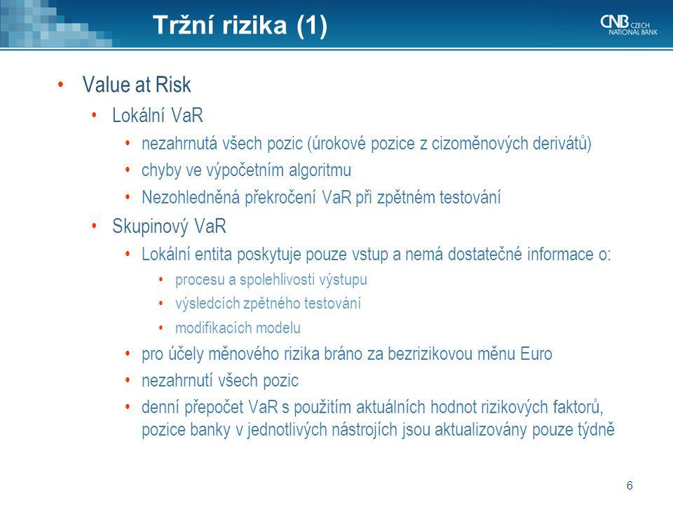 6 Tržní rizika (1) Value at Risk Lokální VaR nezahrnutá všech pozic (úrokové pozice z cizoměnových derivátů) chyby ve výpočetním algoritmu Nezohledněná překročení VaR při zpětném testování Skupinový VaR Lokální entita poskytuje pouze vstup a nemá dostatečné informace o: procesu a spolehlivosti výstupu výsledcích zpětného testování modifikacích modelu pro účely měnového rizika bráno za bezrizikovou měnu Euro nezahrnutí všech pozic denní přepočet VaR s použitím aktuálních hodnot rizikových faktorů, pozice banky v jednotlivých nástrojích jsou aktualizovány pouze týdně