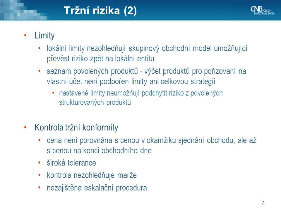 7 Tržní rizika (2) Limity lokální limity nezohledňují skupinový obchodní model umožňující převést riziko zpět na lokální entitu seznam povolených produktů - výčet produktů pro pořizování na vlastní účet není podpořen limity ani celkovou strategií nastavené limity neumožňují podchytit riziko z povolených strukturovaných produktů Kontrola tržní konformity cena není porovnána s cenou v okamžiku sjednání obchodu, ale až s cenou na konci obchodního dne široká tolerance kontrola nezohledňuje marže nezajištěna eskalační procedura