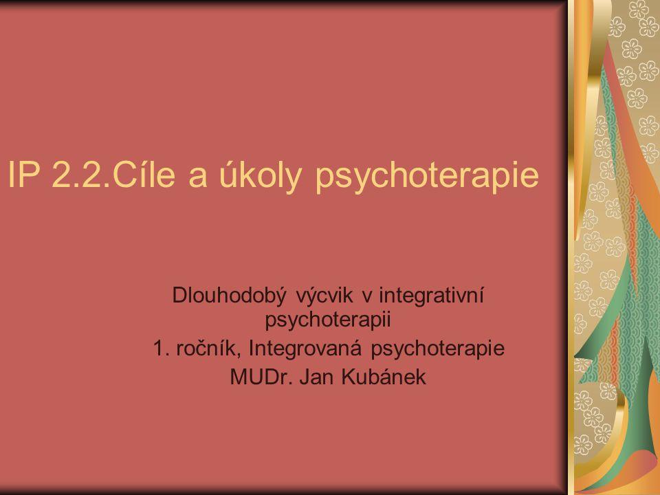 IP 2.2.Cíle a úkoly psychoterapie Dlouhodobý výcvik v integrativní psychoterapii 1.