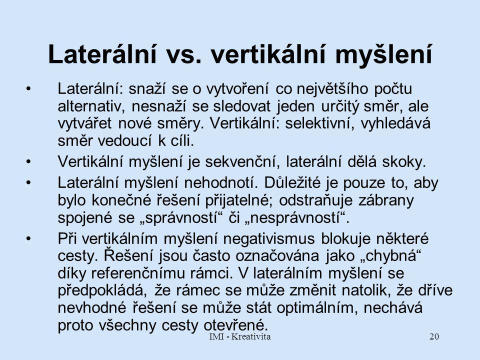 IMI - Kreativita20 Laterální vs. vertikální myšlení Laterální: snaží se o vytvoření co největšího počtu alternativ, nesnaží se sledovat jeden určitý s