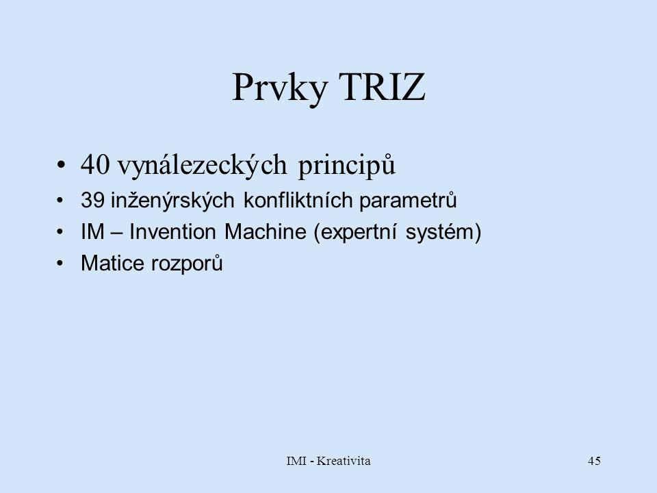 IMI - Kreativita45 Prvky TRIZ 40 vynálezeckých principů 39 inženýrských konfliktních parametrů IM – Invention Machine (expertní systém) Matice rozporů