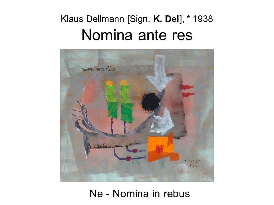 Klaus Dellmann [Sign. K. Del], * 1938 Nomina ante res Ne - Nomina in rebus