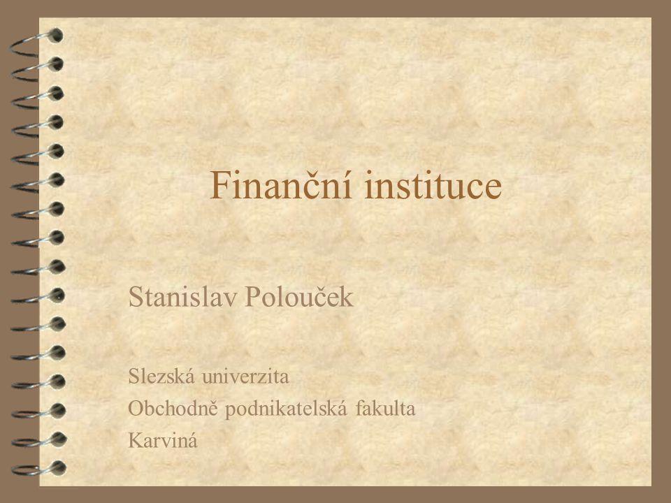 Finanční instituce Stanislav Polouček Slezská univerzita Obchodně podnikatelská fakulta Karviná