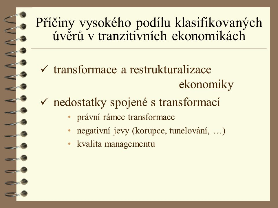 Příčiny vysokého podílu klasifikovaných úvěrů v tranzitivních ekonomikách ü transformace a restrukturalizace ekonomiky ü nedostatky spojené s transfor