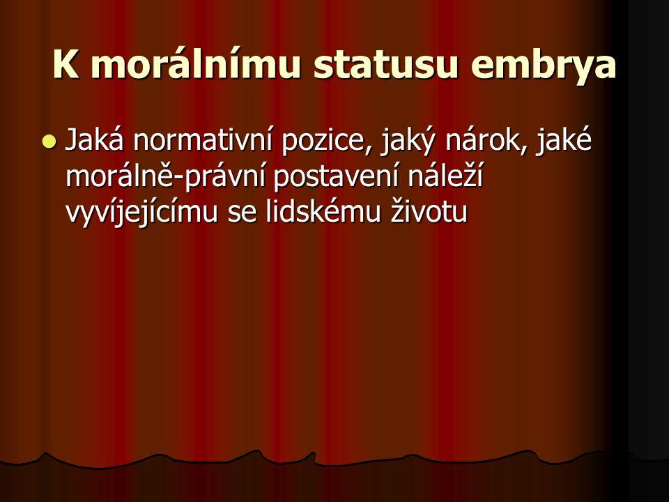 K morálnímu statusu embrya Jaká normativní pozice, jaký nárok, jaké morálně-právní postavení náleží vyvíjejícímu se lidskému životu Jaká normativní po