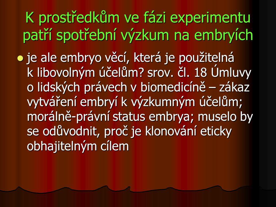K prostředkům ve fázi experimentu patří spotřební výzkum na embryích je ale embryo věcí, která je použitelná k libovolným účelům? srov. čl. 18 Úmluvy
